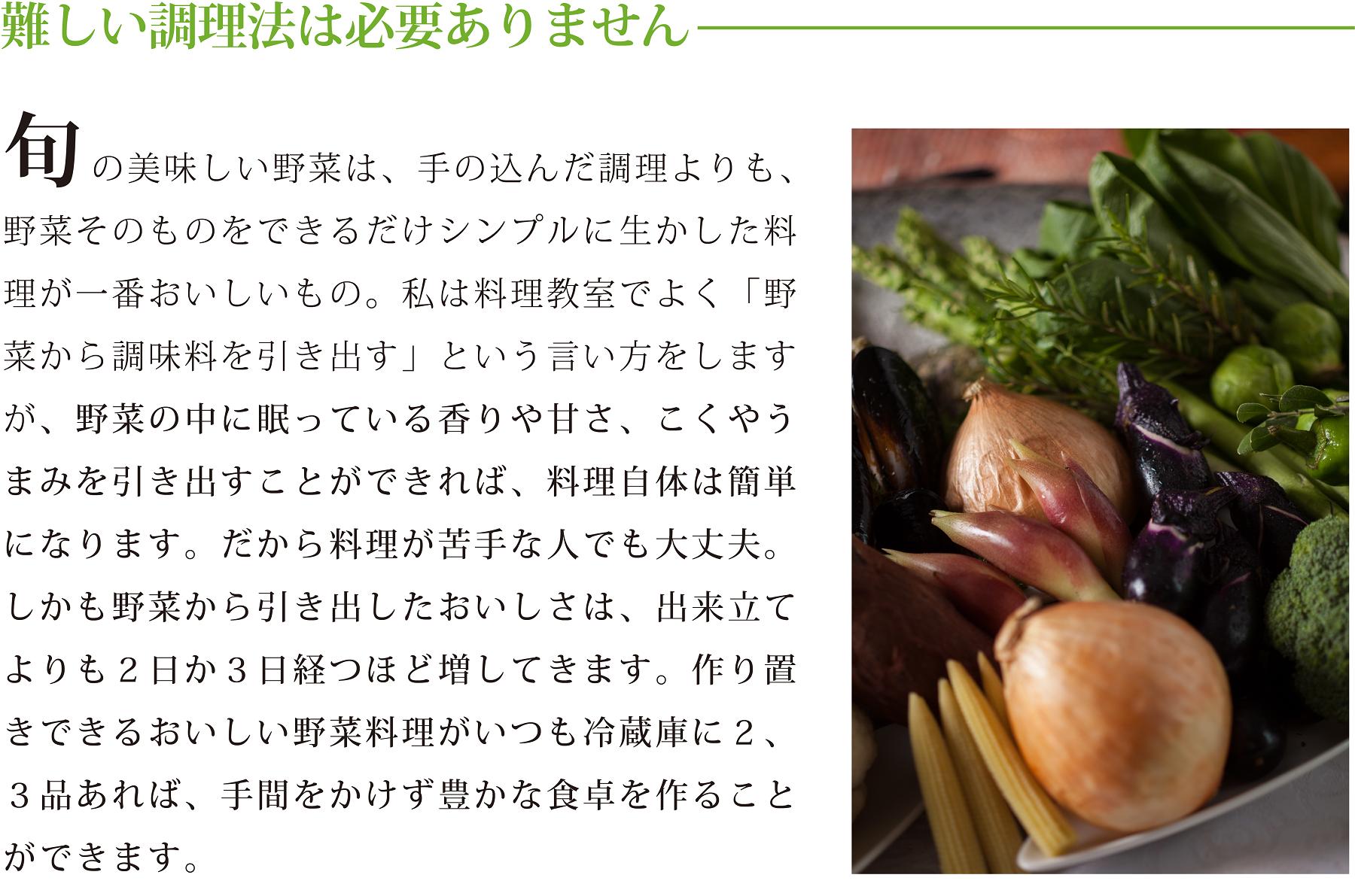 <難しい調理法は必要ありません> 旬の美味しい野菜は、手の込んだ調理よりも、野菜そのものをできるだけシンプルに生かした料理が一番おいしいもの。 私は料理教室でよく「野菜から調味料を引き出す」という言い方をしますが、野菜の中に眠っている香りや甘さ、こくやうまみを引き出すことができれば、料理自体は簡単になります。だから料理が苦手な人でも大丈夫。しかも野菜から引き出したおいしさは、出来立てよりも2日か3日経つほど増してきます。作り置きできるおいしい野菜料理がいつも冷蔵庫に2、3品あれば、手間をかけず豊かな食卓を作ることができます。