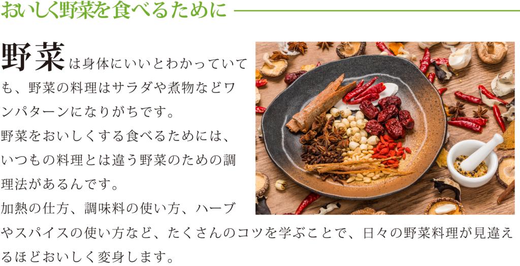 <おいしく野菜を食べるために> 野菜は身体にいいとわかっていても、野菜の料理はサラダや煮物などワンパターンになりがちです。 野菜をおいしくする食べるためには、いつもの料理とは違う野菜のための調理法があるんです。 加熱の仕方、調味料の使い方、ハーブやスパイスの使い方など、たくさんのコツを学ぶことで、日々の野菜料理が 見違えるほどおいしく変身します。